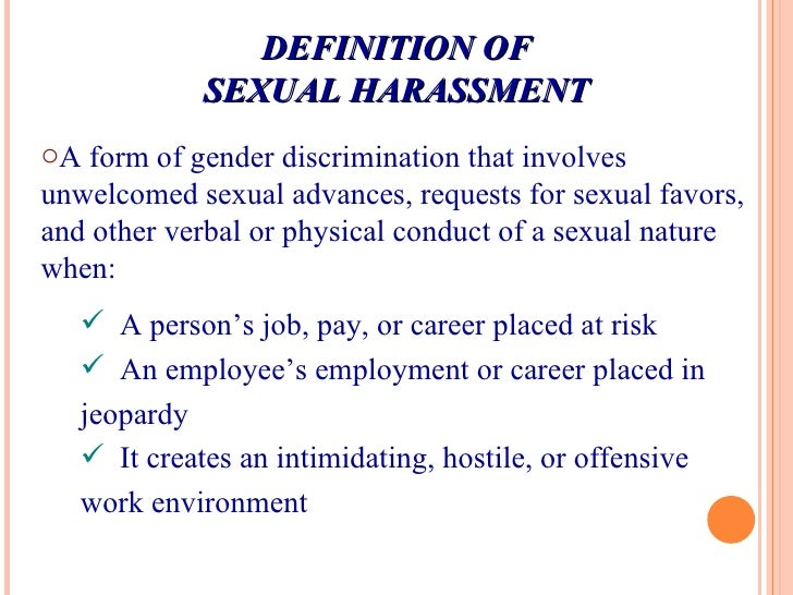 DEFINITION OF SEXUAL HARASSMENT <ul><li>A form of gender discrimination that involves unwelcomed sexual advances, requests...