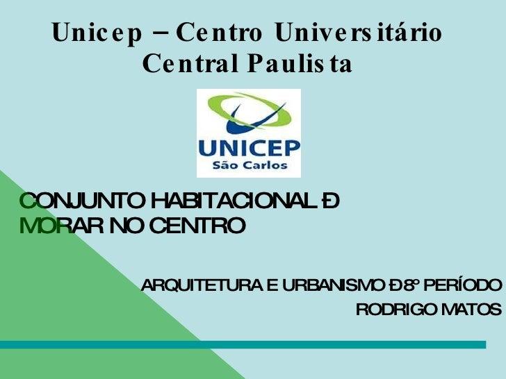 Unicep – Centro Universitário Central Paulista CONJUNTO HABITACIONAL – MORAR NO CENTRO ARQUITETURA E URBANISMO – 8º PERÍOD...
