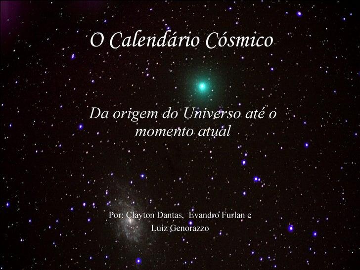 O Calendário Cósmico Da origem do Universo até o momento atual Por: Clayton Dantas,  Evandro Furlan e Luiz Genorazzo