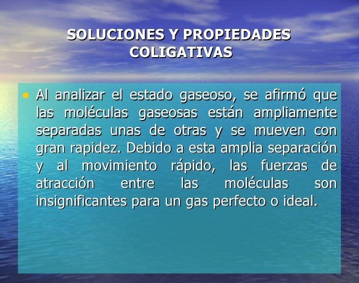 SOLUCIONES Y PROPIEDADES  COLIGATIVAS <ul><li>Al analizar el estado gaseoso, se afirmó que las moléculas gaseosas están am...