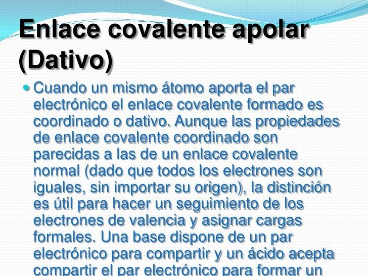 Enlace covalente apolar (Dativo) <br />Cuando un mismo átomo aporta el par electrónico el enlace covalente formado es coor...