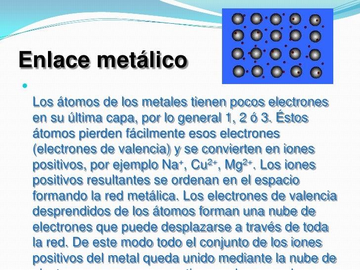 Enlace metálico<br />Los átomos de los metales tienen pocos electrones en su última capa, por lo general 1, 2 ó 3. Éstos á...