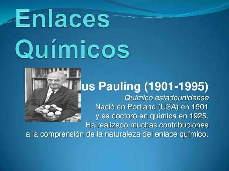 Enlaces Químicos<br />Linus Pauling (1901-1995)<br />Químico estadounidense<br />Nació en Portland (USA) en 1901 <br />y s...