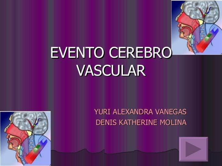 EVENTO CEREBRO VASCULAR YURI ALEXANDRA VANEGAS DENIS KATHERINE MOLINA