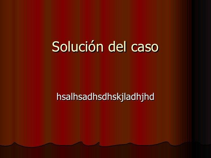 Solución del caso hsalhsadhsdhskjladhjhd