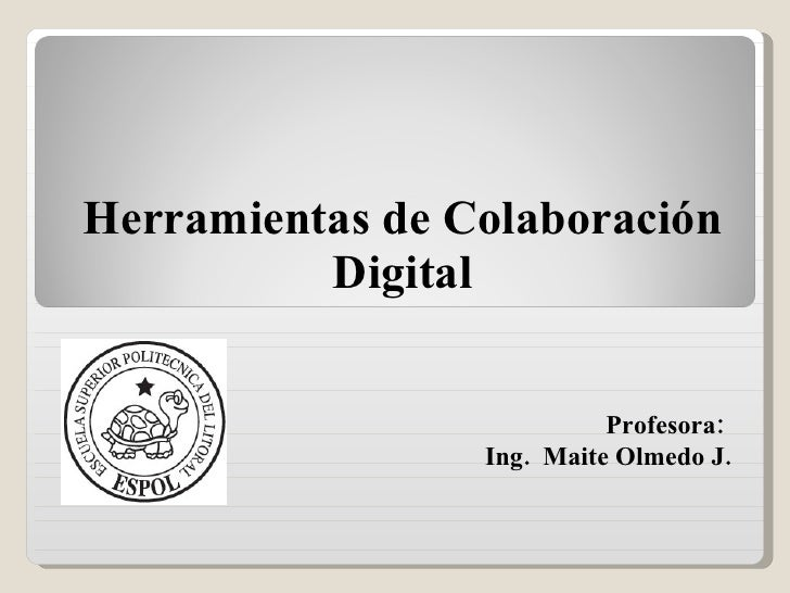 Herramientas de Colaboración Digital Profesora:  Ing.  Maite Olmedo J.