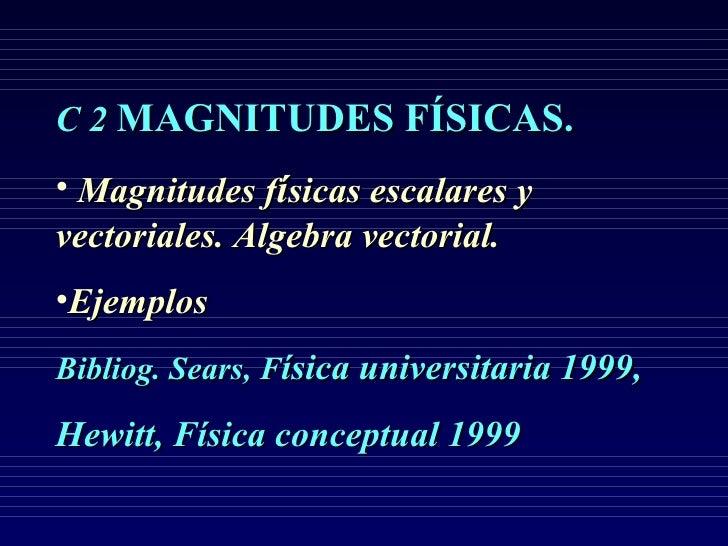 <ul><li>C 2  MAGNITUDES FÍSICAS.   </li></ul><ul><li>Magnitudes f í sicas escalares y vectoriales. Algebra vectorial. </li...