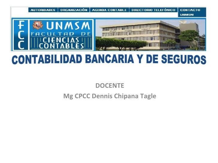 DOCENTE Mg CPCC Dennis Chipana Tagle CONTABILIDAD BANCARIA Y DE SEGUROS