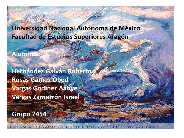 Universidad Nacional Autónoma de México Facultad de Estudios Superiores Aragón  Alumnos:  Hernández Galván Roberto Rosas G...