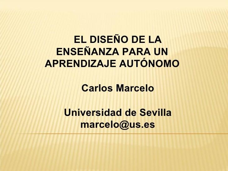 EL DISEÑO DE LA ENSEÑANZA PARA UN APRENDIZAJE AUTÓNOMO Carlos Marcelo Universidad de Sevilla [email_address]