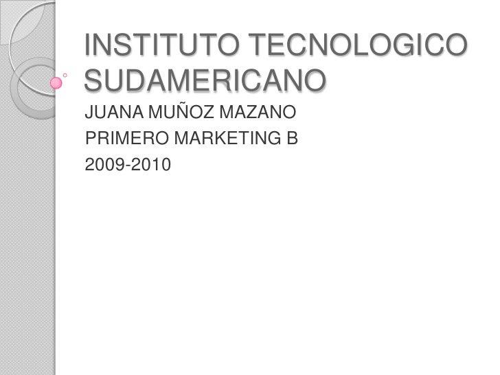 INSTITUTO TECNOLOGICO SUDAMERICANO<br />JUANA MUÑOZ MAZANO<br />PRIMERO MARKETING B<br />2009-2010<br />