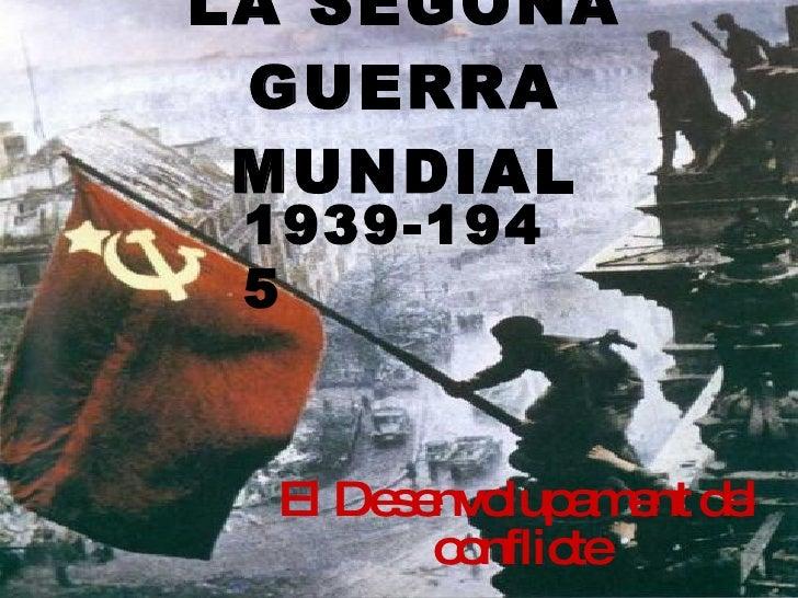 LA SEGONA GUERRA MUNDIAL El Desenvolupament del conflicte 1939-1945