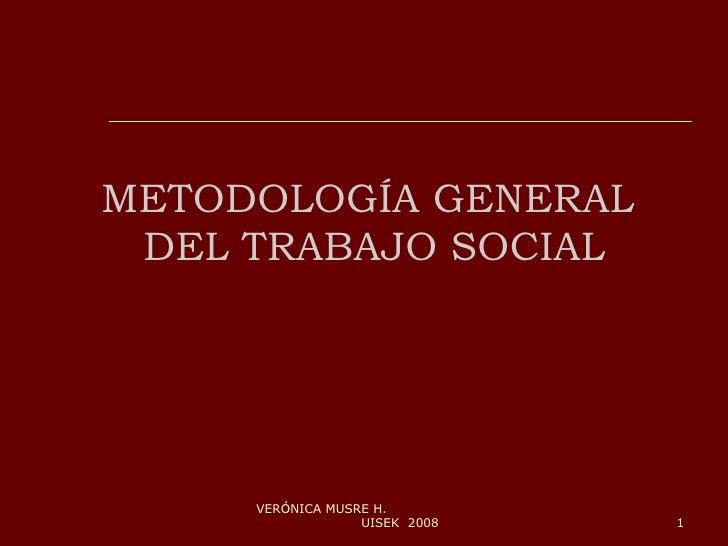 METODOLOGÍA GENERAL  DEL TRABAJO SOCIAL VERÓNICA MUSRE H.  UISEK  2008