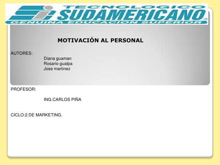 MOTIVACIÓN AL PERSONAL<br />AUTORES:  <br />Diana guaman<br />Rosario gualpa<br />Josemartinez<br />PROFESOR:<br />ING.CAR...