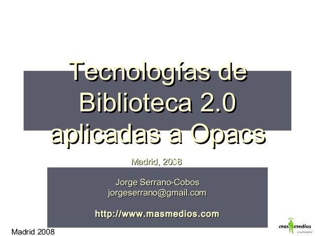 Madrid 2008 Tecnologías deTecnologías de Biblioteca 2.0Biblioteca 2.0 aplicadas a Opacsaplicadas a Opacs Madrid, 2008Madri...