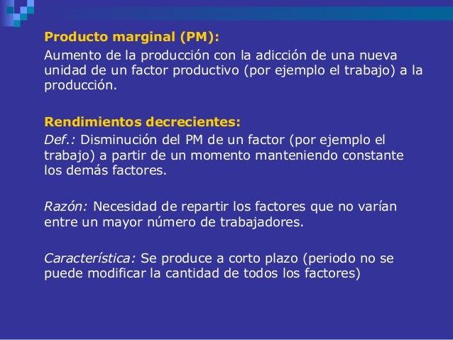 Producto marginal (PM):Aumento de la producción con la adicción de una nuevaunidad de un factor productivo (por ejemplo el...