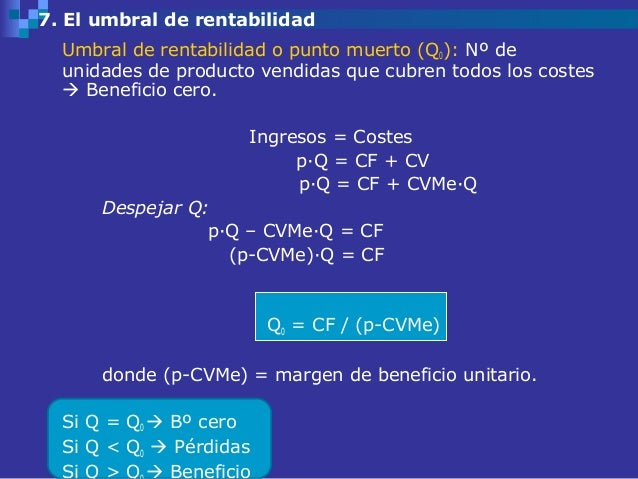 7. El umbral de rentabilidad  Umbral de rentabilidad o punto muerto (Q0): Nº de  unidades de producto vendidas que cubren ...