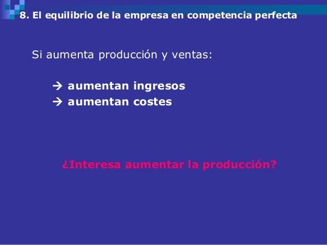 8. El equilibrio de la empresa en competencia perfecta  Si aumenta producción y ventas:       aumentan ingresos       au...