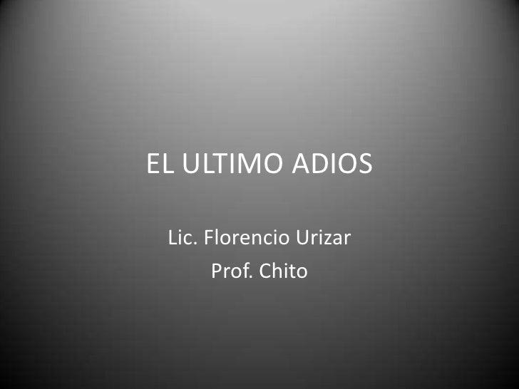 EL ULTIMO ADIOS<br />Lic. Florencio Urizar<br />Prof. Chito<br />