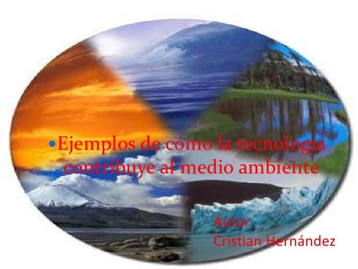 Ejemplos de cómo la tecnología contribuye al medio ambiente<br />Autor <br />Cristian Hernández<br />
