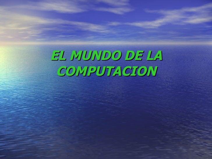EL MUNDO DE LA COMPUTACION
