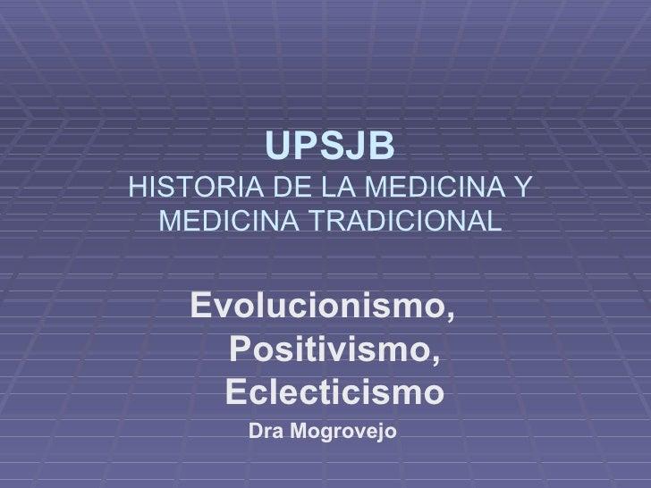 Evolucionismo, Positivismo, Eclecticismo Dra Mogrovejo UPSJB HISTORIA DE LA MEDICINA Y MEDICINA TRADICIONAL