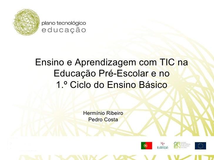 Ensino e Aprendizagem com TIC na  Educação Pré-Escolar e no  1.º Ciclo do Ensino Básico  Hermínio Ribeiro Pedro Costa