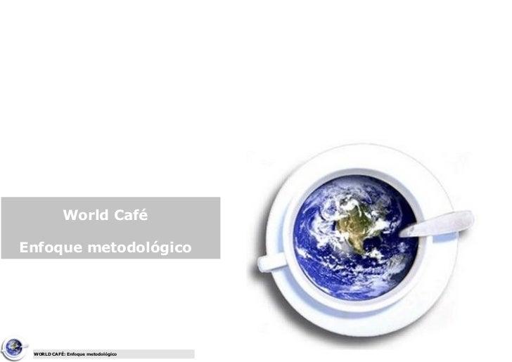 World CaféEnfoque metodológico WORLD CAFÉ: Enfoque metodológico