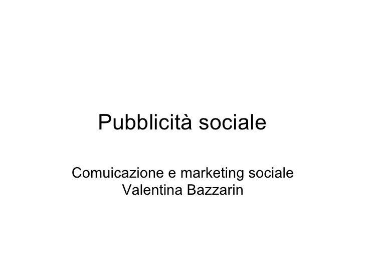 Pubblicità sociale  Comuicazione e marketing sociale       Valentina Bazzarin