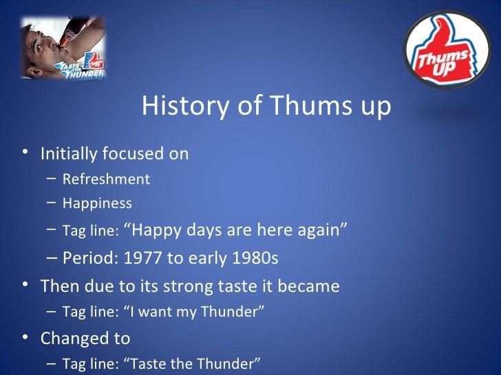 History of Thums up <ul><li>Initially focused on  </li></ul><ul><ul><li>Refreshment </li></ul></ul><ul><ul><li>Happiness <...