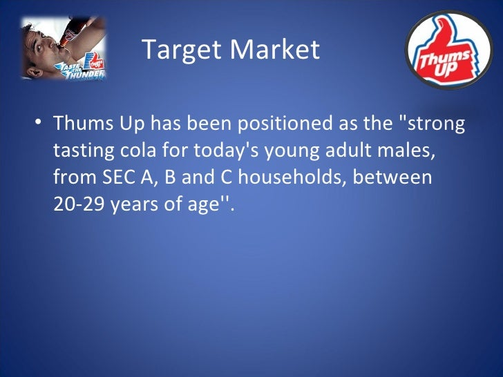 Target Market <ul><li>Thums Up has been positioned as the &quot;strong tasting cola for today's young adult males, from SE...