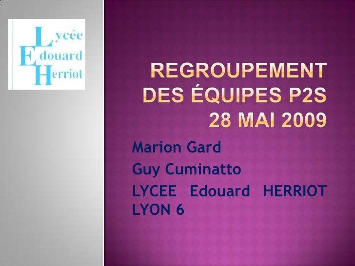 Regroupement des équipes P2S 28 Mai 2009<br />Marion Gard<br />Guy Cuminatto<br />LYCEE Edouard HERRIOT LYON 6<br />