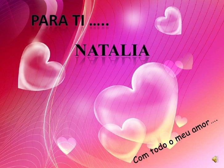 Para ti …..<br />Natalia<br />Com todo o meu amor….<br />