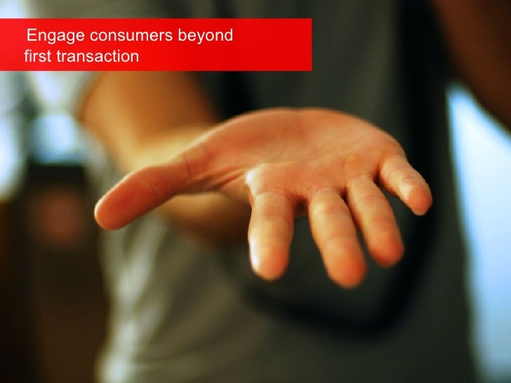 Engage consumers beyond   first transaction