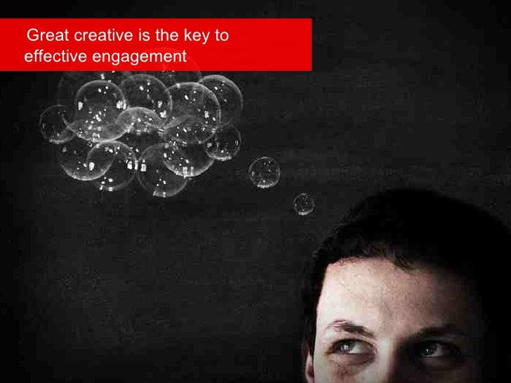 Great creative is the key to   effective engagement