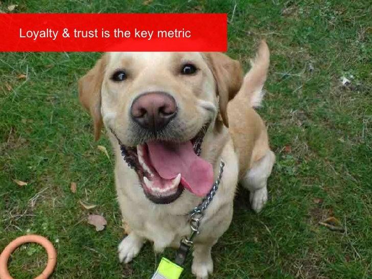 Loyalty & trust is the key metric