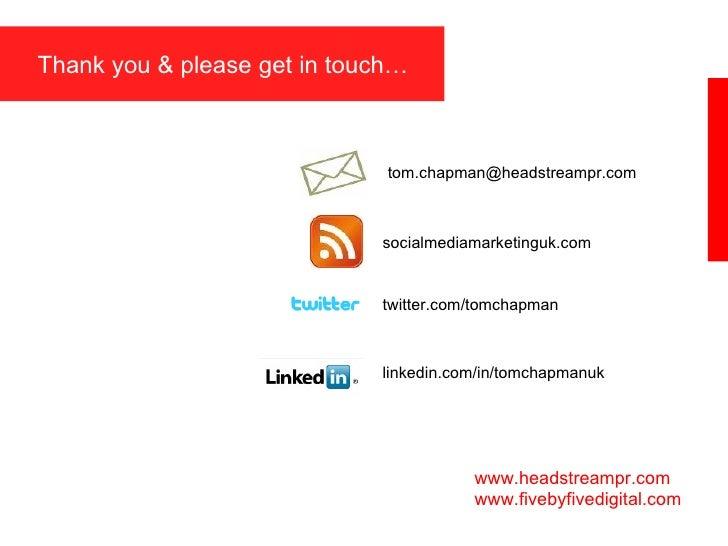 Thank you & please get in touch… www.headstreampr.com www.fivebyfivedigital.com [email_address] socialmediamarketinguk.com...