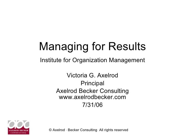 Managing for Results Institute for Organization Management Victoria G. Axelrod Principal Axelrod Becker Consulting www.axe...