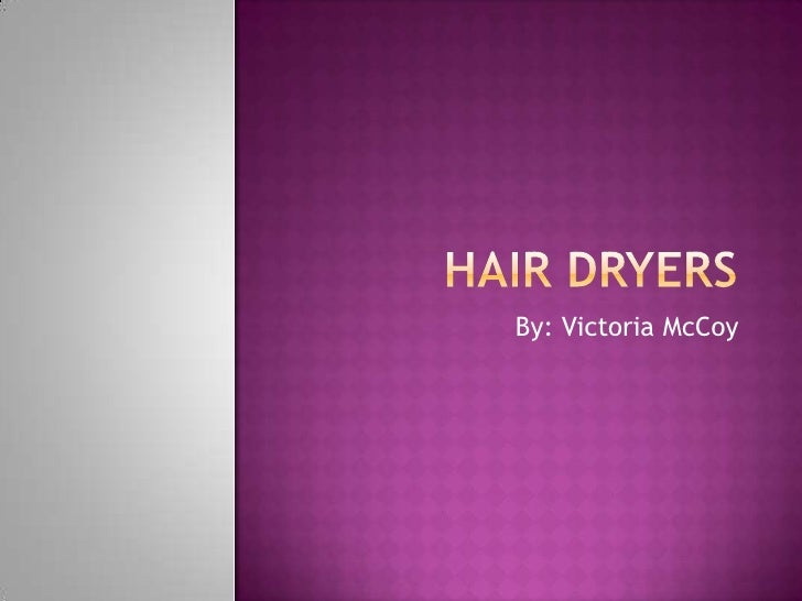 Hair dryers<br />By: Victoria McCoy<br />