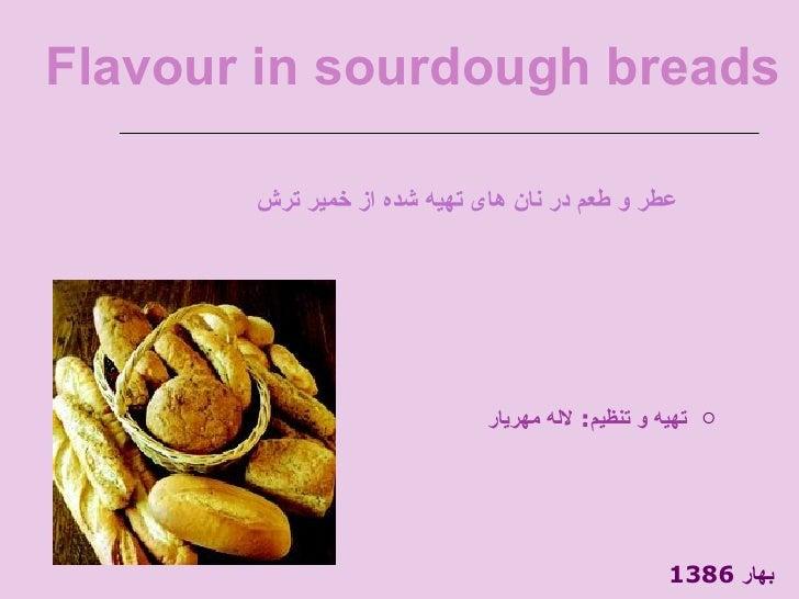 Flavour in sourdough breads <ul><li>تهیه و تنظیم :  لاله مهریار </li></ul><ul><li>عطر و طعم در نان های تهیه شده از خمیر تر...