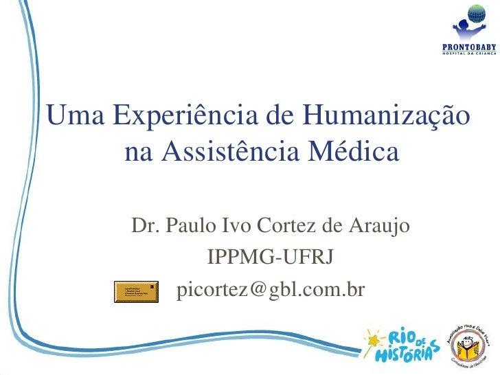 Uma Experiência de Humanização      na Assistência Médica        Dr. Paulo Ivo Cortez de Araujo               IPPMG-UFRJ  ...
