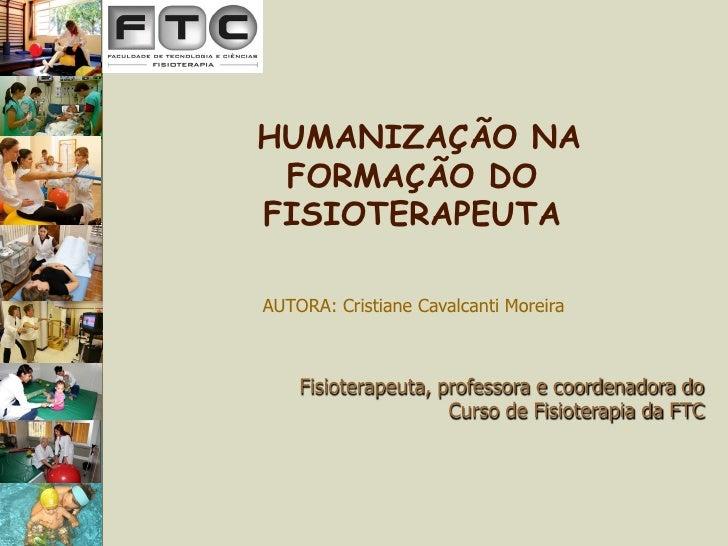 HUMANIZAÇÃO NA  FORMAÇÃO DO FISIOTERAPEUTA  AUTORA: Cristiane Cavalcanti Moreira        Fisioterapeuta, professora e coord...