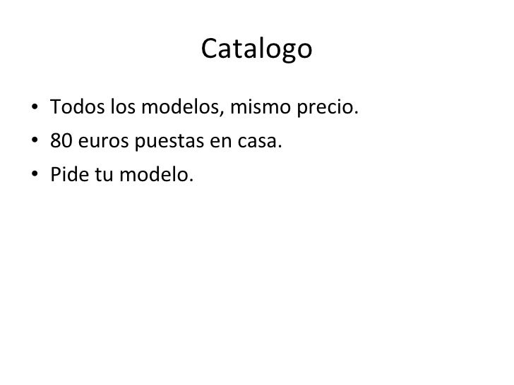 Catalogo <ul><li>Todos los modelos, mismo precio. </li></ul><ul><li>80 euros puestas en casa. </li></ul><ul><li>Pide tu mo...