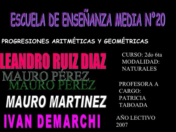 ESCUELA DE ENSEÑANZA MEDIA N°20 PROGRESIONES ARITMÉTICAS Y GEOMÉTRICAS MAURO MARTINEZ MAURO PÉREZ IVAN DEMARCHI LEANDRO RU...