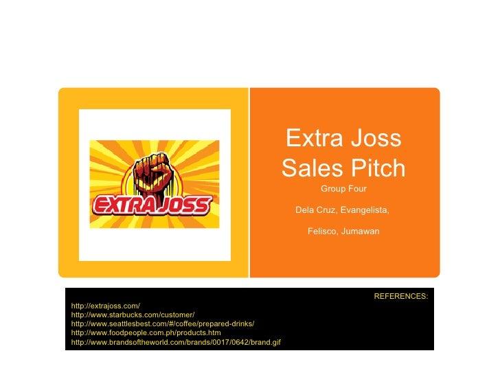 Extra Joss Sales Pitch Group Four Dela Cruz, Evangelista,  Felisco, Jumawan REFERENCES: http://extrajoss.com/ http://www.s...