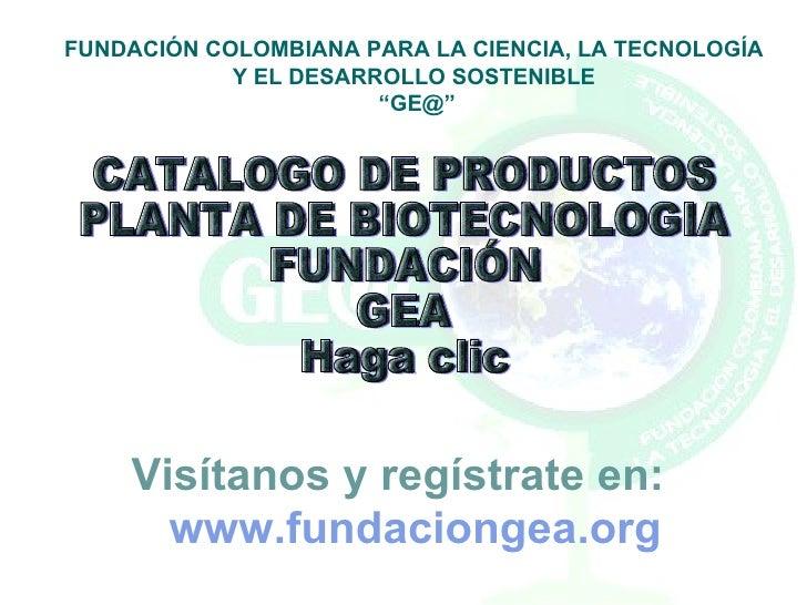 CATALOGO DE PRODUCTOS PLANTA DE BIOTECNOLOGIA FUNDACIÓN GEA Haga clic FUNDACIÓN COLOMBIANA PARA LA CIENCIA, LA TECNOLOGÍA ...