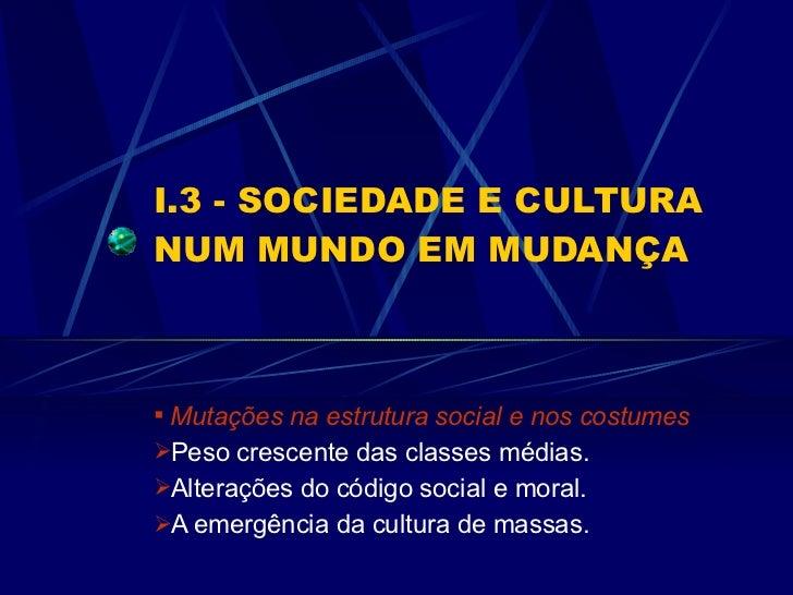 I.3 - SOCIEDADE E CULTURA NUM MUNDO EM MUDANÇA <ul><li>Mutações na estrutura social e nos costumes </li></ul><ul><li>Peso ...