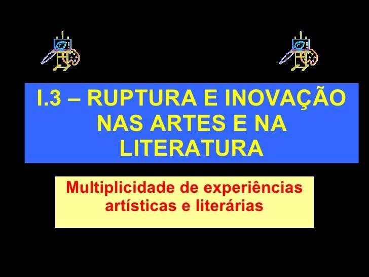 I.3 – RUPTURA E INOVAÇÃO NAS ARTES E NA LITERATURA Multiplicidade de experiências artísticas e literárias