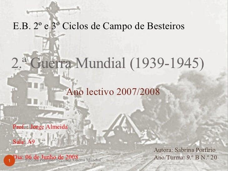 2.ª Guerra Mundial (1939-1945) Autora: Sabrina Porfírio  Ano/Turma: 9.º B N.º 20 E.B. 2º e 3º Ciclos de Campo de Besteiros...