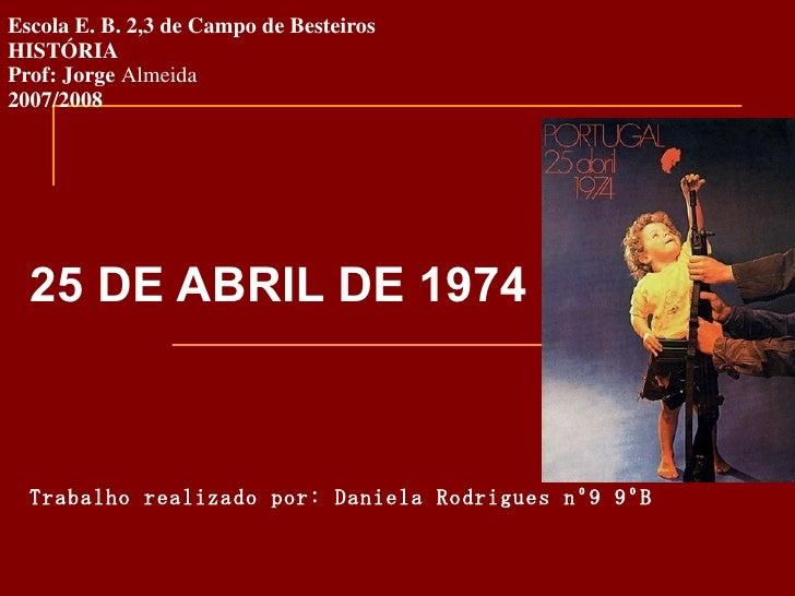 Escola E. B. 2,3 de Campo de Besteiros HISTÓRIA Prof: Jorge  Almeida 2007/2008 25 DE ABRIL DE 1974 Trabalho realizado por:...